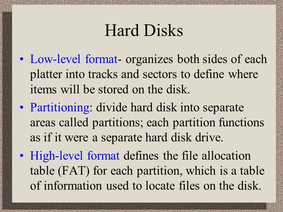 Hard Disks Low-level format- organizes both sides of each platter into tracks and sectors to define where items will be stored on the disk.