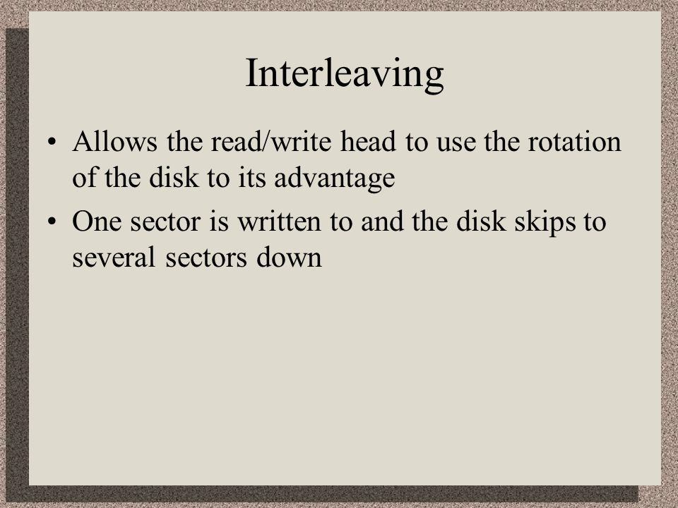 Interleaving Allows the read/write head to use the rotation of the disk to its advantage.