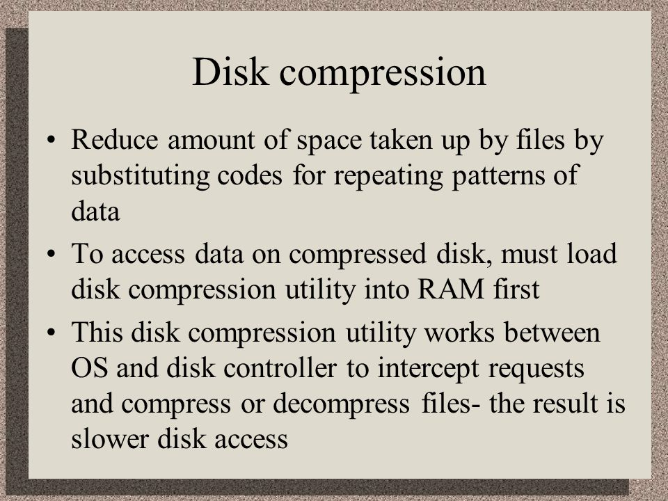 Disk compression Reduce amount of space taken up by files by substituting codes for repeating patterns of data.
