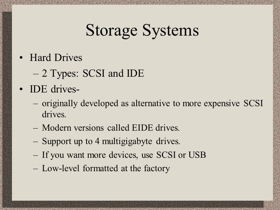 Storage Systems Hard Drives 2 Types: SCSI and IDE IDE drives-