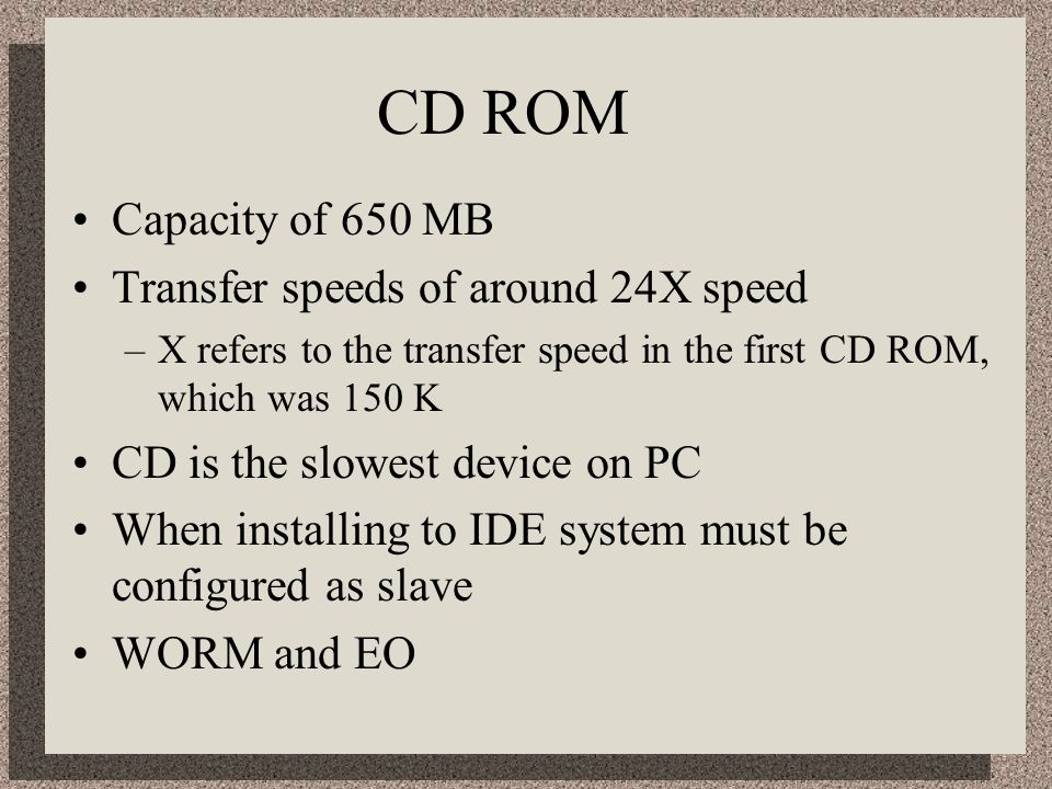 CD ROM Capacity of 650 MB Transfer speeds of around 24X speed