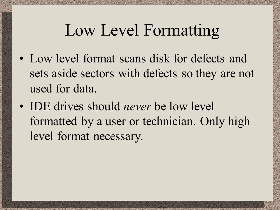 Low Level Formatting Low level format scans disk for defects and sets aside sectors with defects so they are not used for data.
