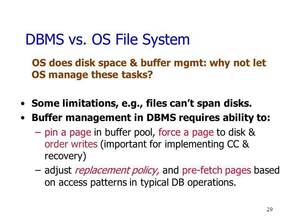 DBMS vs. OS File System OS does disk space & buffer mgmt: why not let OS manage these tasks Some limitations, e.g., files can't span disks.