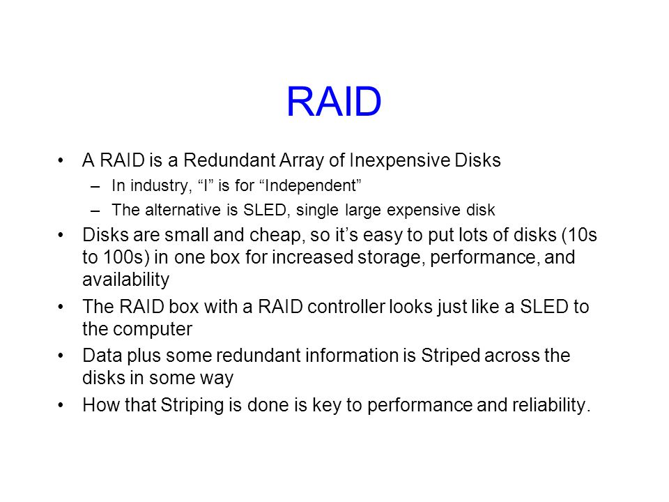RAID A RAID is a Redundant Array of Inexpensive Disks