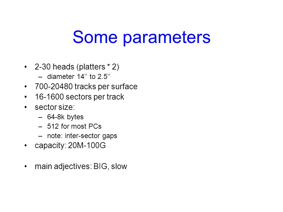 Some parameters 2-30 heads (platters * 2) 700-20480 tracks per surface