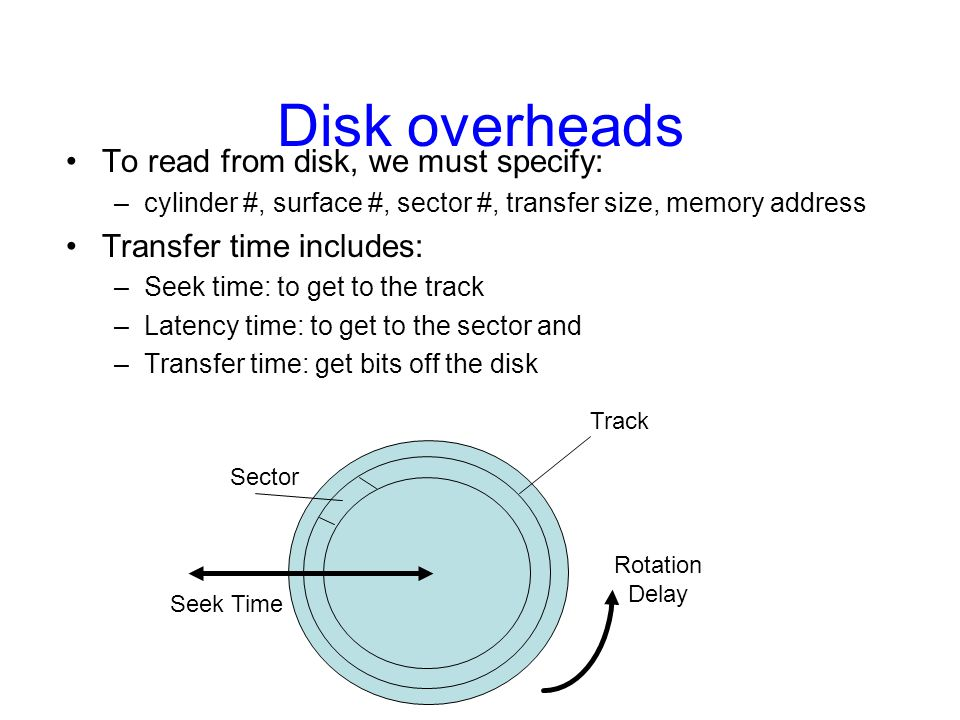 Disk overheads To read from disk, we must specify: