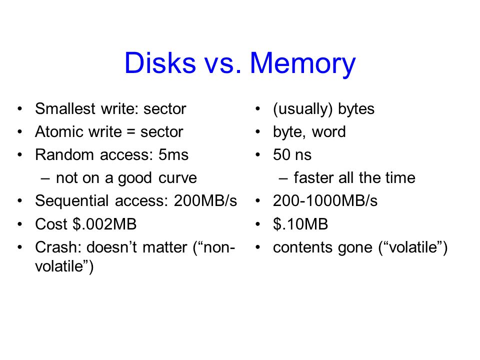 Disks vs. Memory Smallest write: sector Atomic write = sector