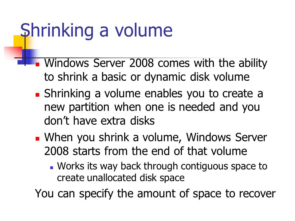 Shrinking a volume Windows Server 2008 comes with the ability to shrink a basic or dynamic disk volume.