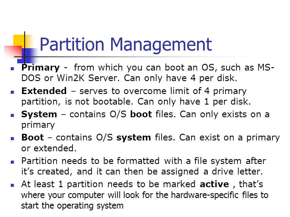 Partition Management Primary - from which you can boot an OS, such as MS-DOS or Win2K Server. Can only have 4 per disk.