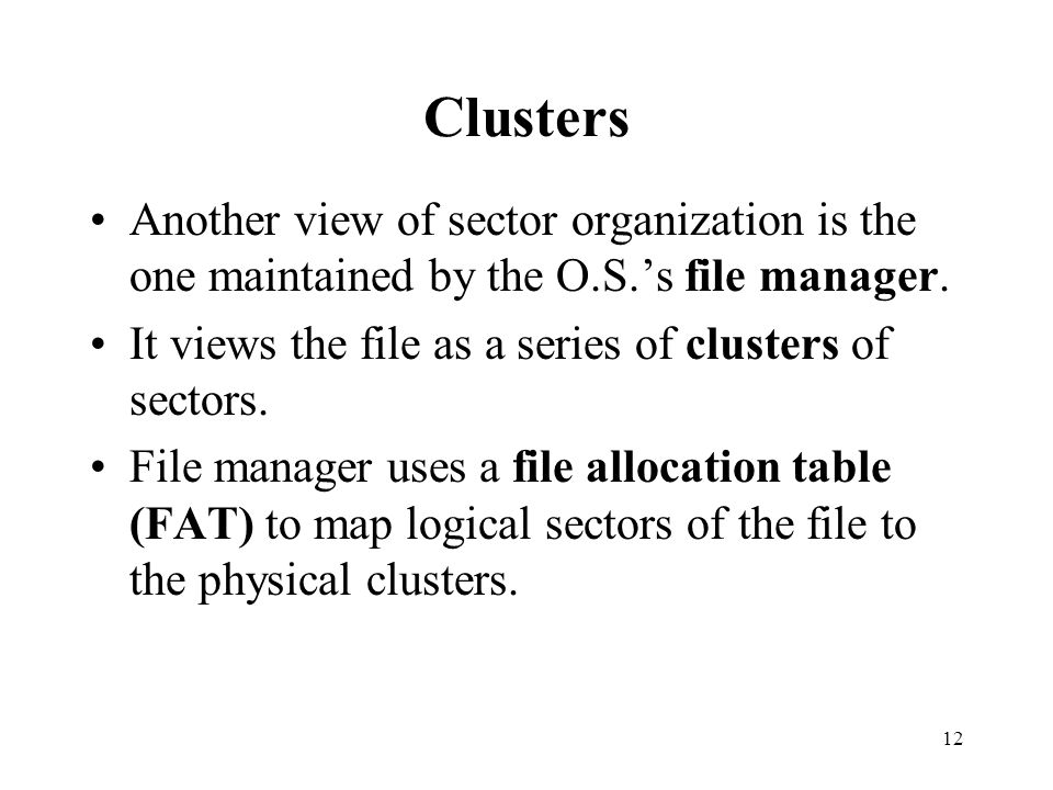 Clusters Another view of sector organization is the one maintained by the O.S.'s file manager. It views the file as a series of clusters of sectors.