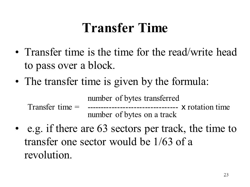 Transfer Time Transfer time is the time for the read/write head to pass over a block. The transfer time is given by the formula: