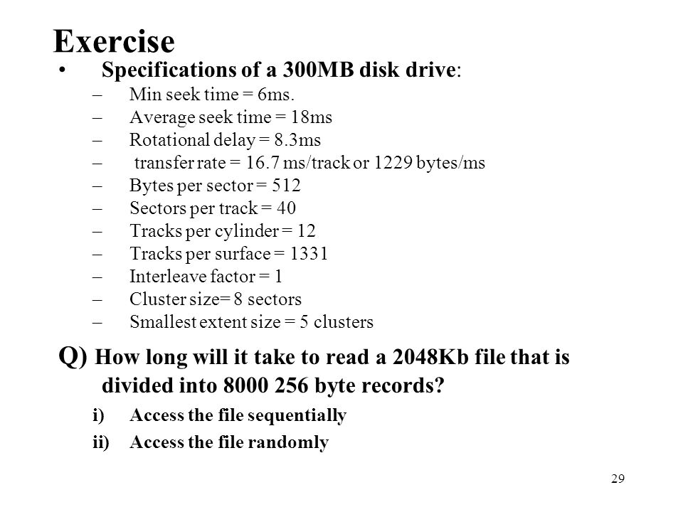 Exercise Specifications of a 300MB disk drive: Min seek time = 6ms. Average seek time = 18ms. Rotational delay = 8.3ms.