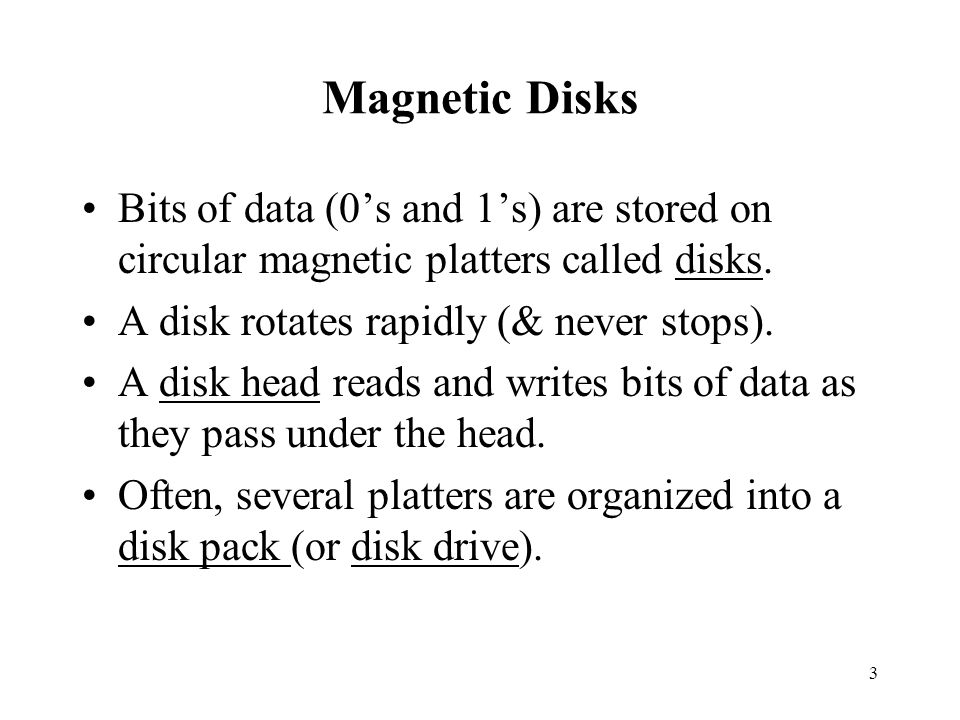 Magnetic Disks Bits of data (0's and 1's) are stored on circular magnetic platters called disks. A disk rotates rapidly (& never stops).