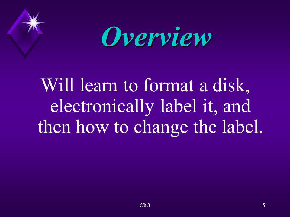 Overview Will learn to format a disk, electronically label it, and then how to change the label.