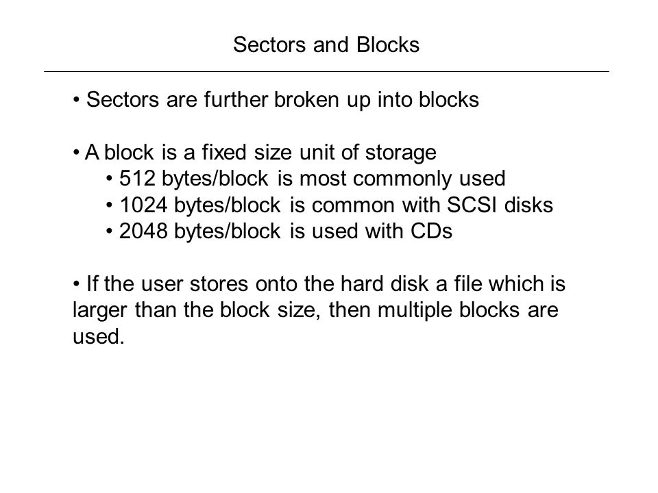 Sectors and Blocks Sectors are further broken up into blocks. A block is a fixed size unit of storage.