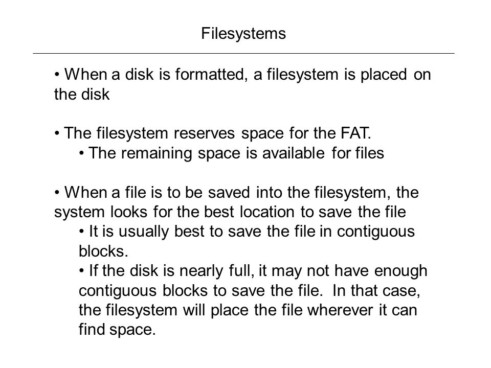 Filesystems When a disk is formatted, a filesystem is placed on the disk. The filesystem reserves space for the FAT.