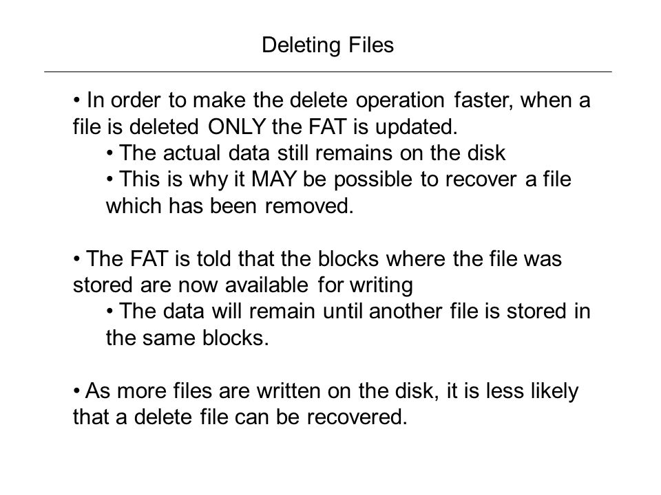 Deleting Files In order to make the delete operation faster, when a file is deleted ONLY the FAT is updated.