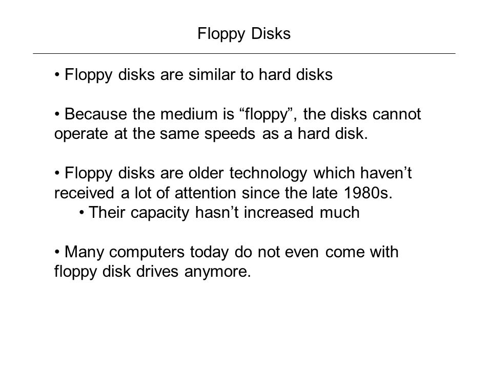 Floppy Disks Floppy disks are similar to hard disks. Because the medium is floppy , the disks cannot operate at the same speeds as a hard disk.
