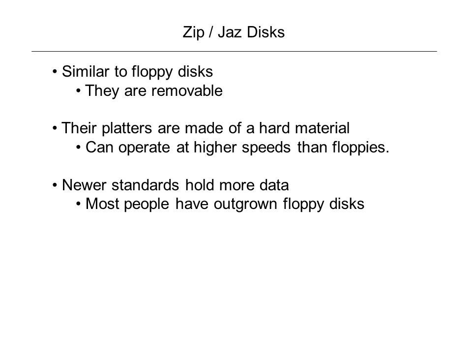 Zip / Jaz Disks Similar to floppy disks. They are removable. Their platters are made of a hard material.