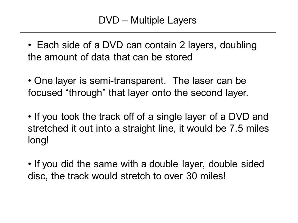 DVD – Multiple Layers Each side of a DVD can contain 2 layers, doubling the amount of data that can be stored.