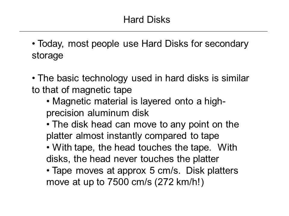 Hard Disks Today, most people use Hard Disks for secondary storage. The basic technology used in hard disks is similar to that of magnetic tape.
