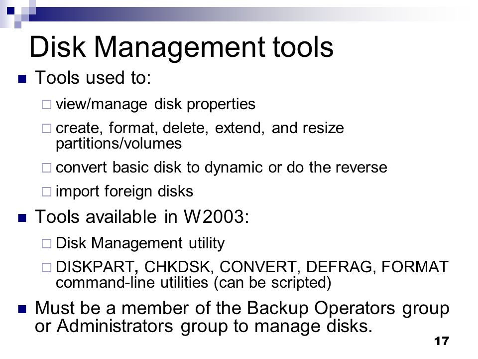 Disk Management tools Tools used to: Tools available in W2003: