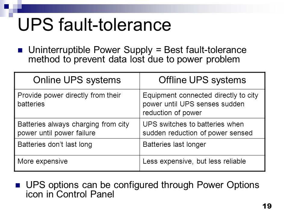 UPS fault-tolerance Uninterruptible Power Supply = Best fault-tolerance method to prevent data lost due to power problem.