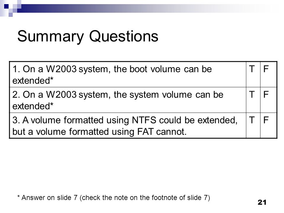 Summary Questions 1. On a W2003 system, the boot volume can be extended* T. F. 2. On a W2003 system, the system volume can be extended*