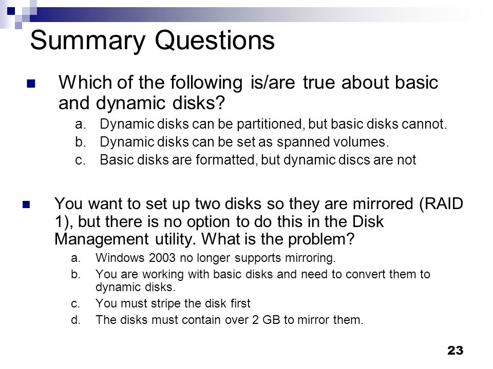 Summary Questions Which of the following is/are true about basic and dynamic disks Dynamic disks can be partitioned, but basic disks cannot.