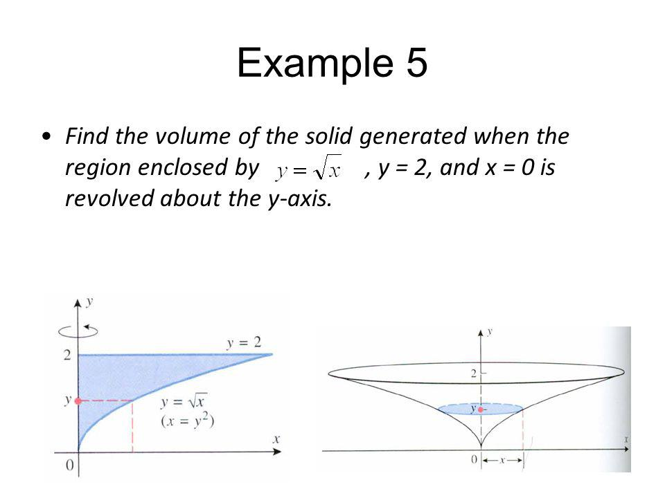 Example 5 Find the volume of the solid generated when the region enclosed by , y = 2, and x = 0 is revolved about the y-axis.