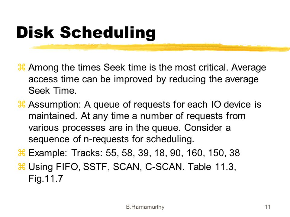 Disk Scheduling Among the times Seek time is the most critical. Average access time can be improved by reducing the average Seek Time.
