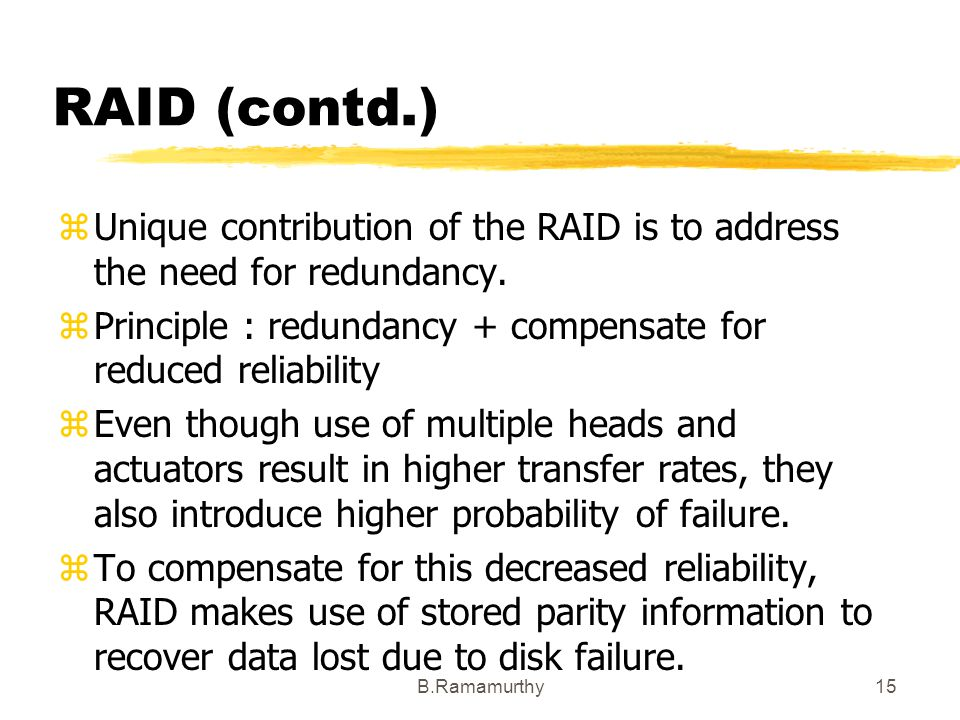 RAID (contd.) Unique contribution of the RAID is to address the need for redundancy. Principle : redundancy + compensate for reduced reliability.