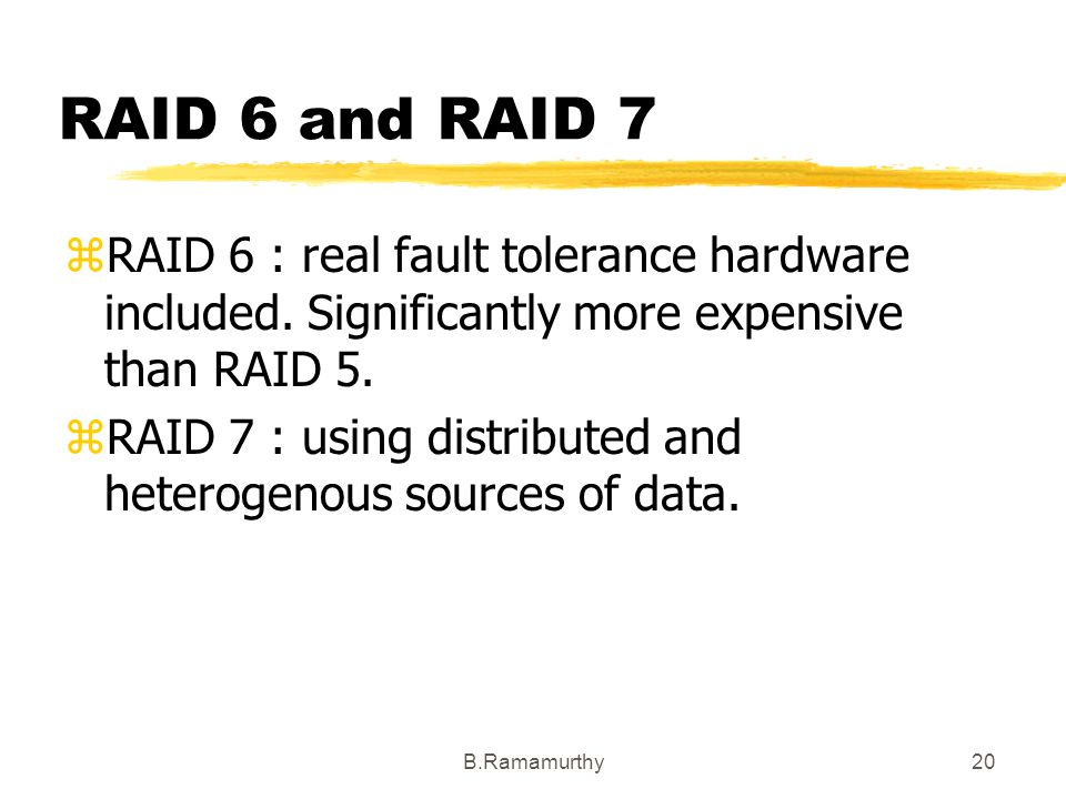 RAID 6 and RAID 7 RAID 6 : real fault tolerance hardware included. Significantly more expensive than RAID 5.