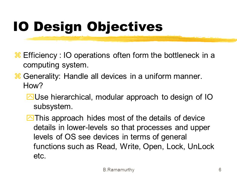 IO Design Objectives Efficiency : IO operations often form the bottleneck in a computing system.