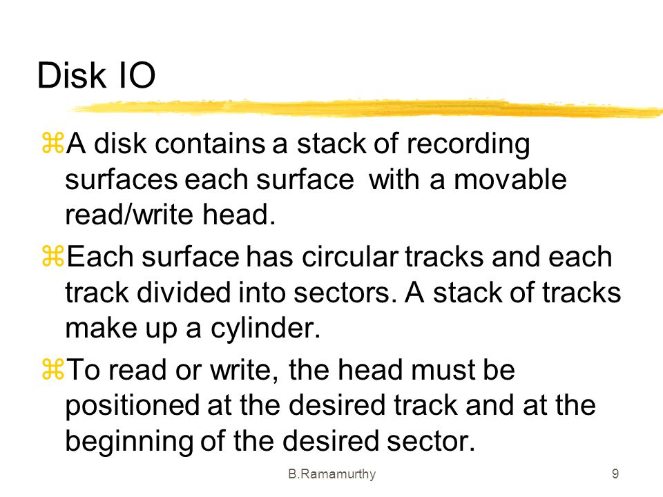 Disk IO A disk contains a stack of recording surfaces each surface with a movable read/write head.
