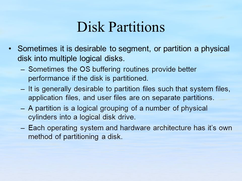 Disk Partitions Sometimes it is desirable to segment, or partition a physical disk into multiple logical disks.