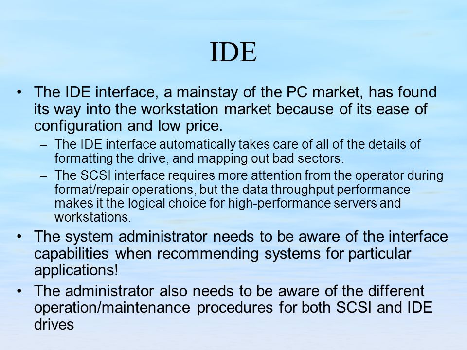 IDE The IDE interface, a mainstay of the PC market, has found its way into the workstation market because of its ease of configuration and low price.