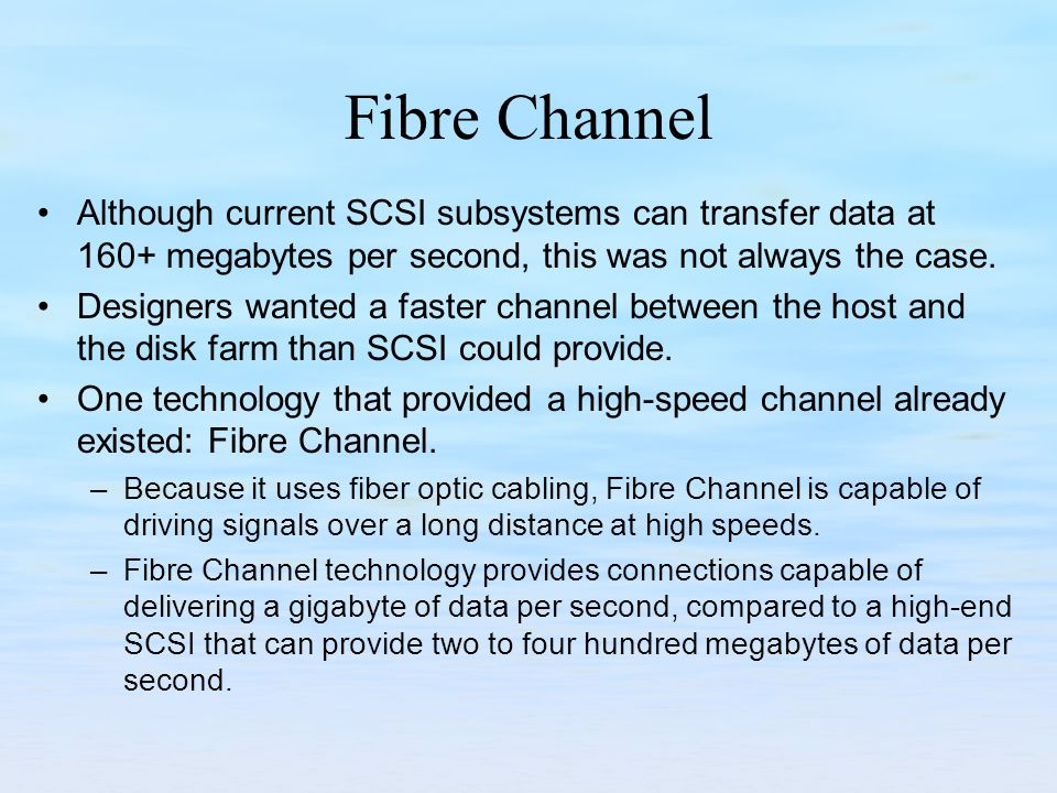 Fibre Channel Although current SCSI subsystems can transfer data at 160+ megabytes per second, this was not always the case.