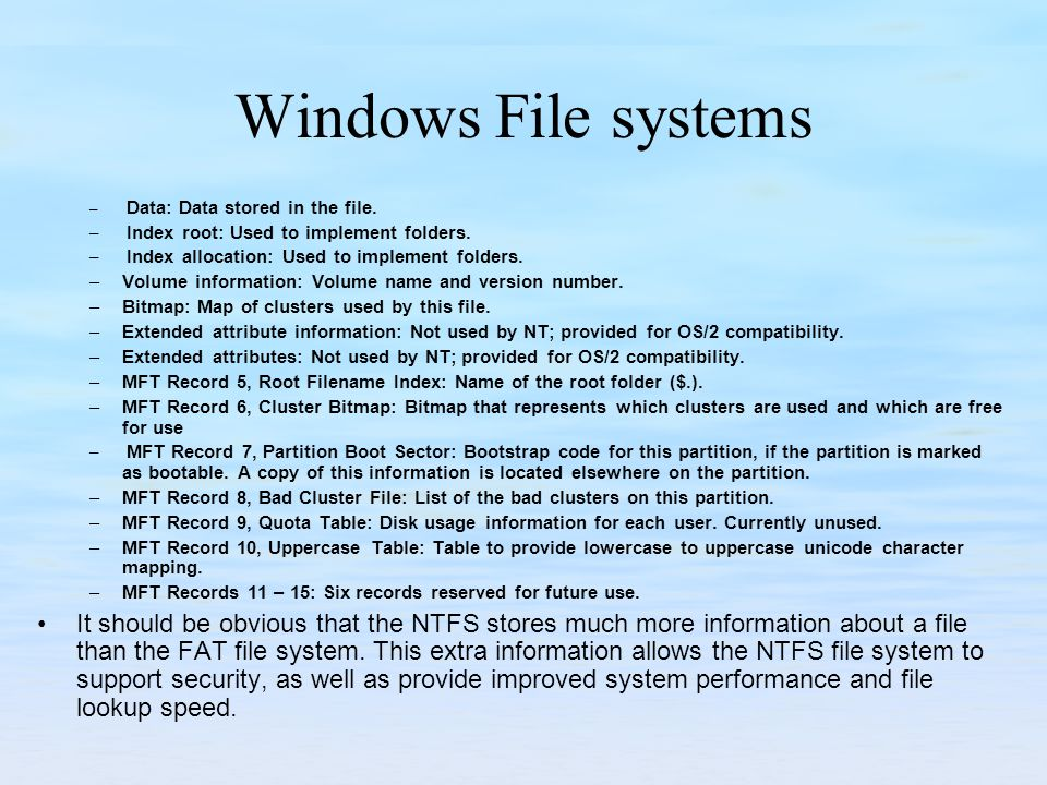 Windows File systems Data: Data stored in the file. Index root: Used to implement folders. Index allocation: Used to implement folders.