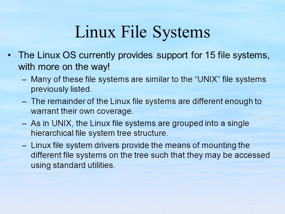 Linux File Systems The Linux OS currently provides support for 15 file systems, with more on the way!