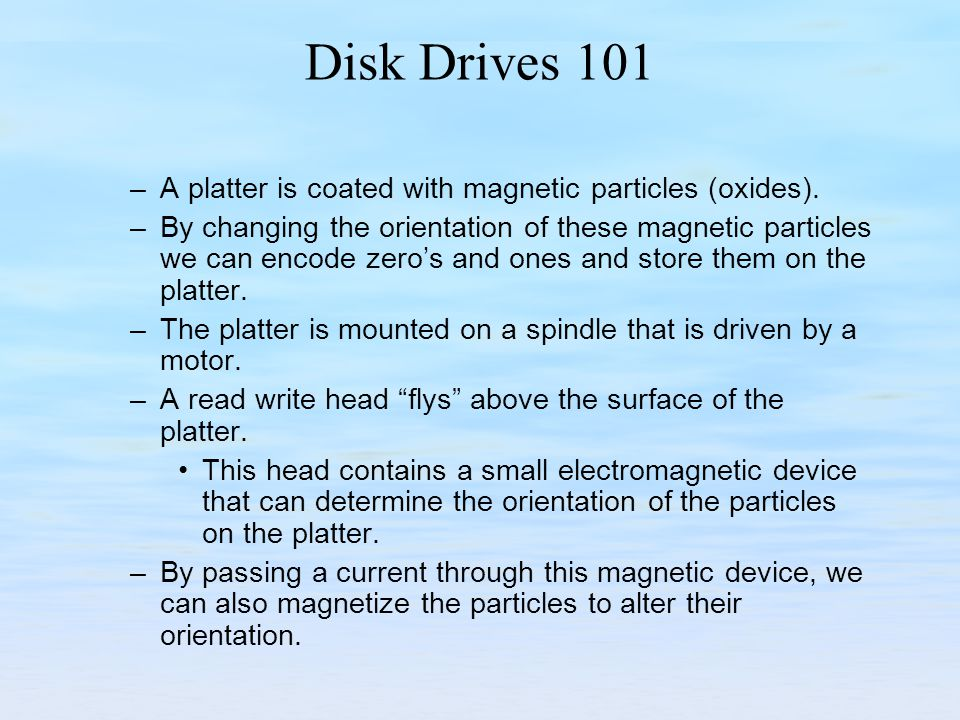 Disk Drives 101 A platter is coated with magnetic particles (oxides).