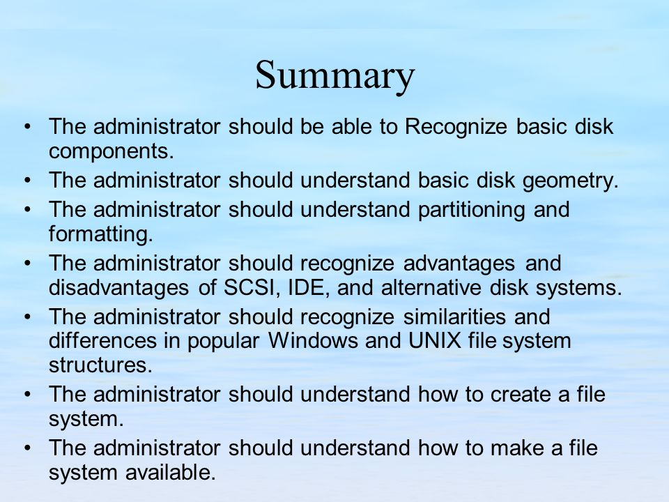 Summary The administrator should be able to Recognize basic disk components. The administrator should understand basic disk geometry.