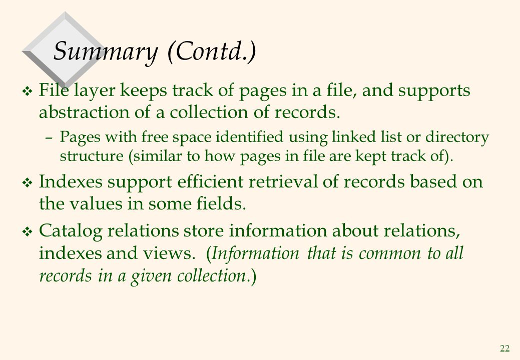 Summary (Contd.) File layer keeps track of pages in a file, and supports abstraction of a collection of records.
