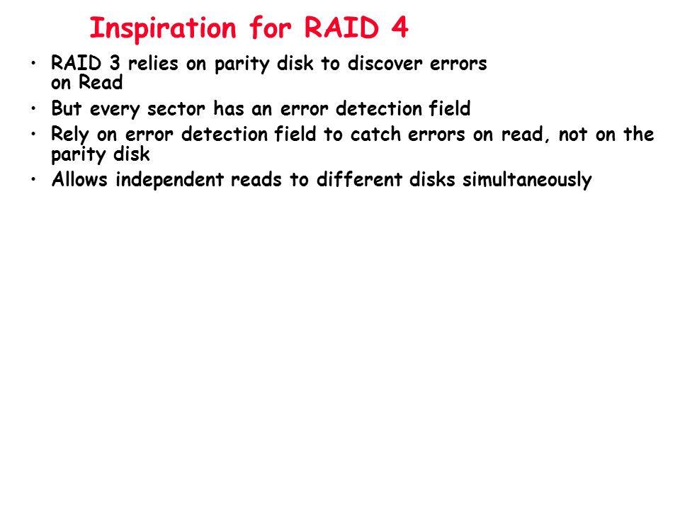 Inspiration for RAID 4 RAID 3 relies on parity disk to discover errors on Read. But every sector has an error detection field.