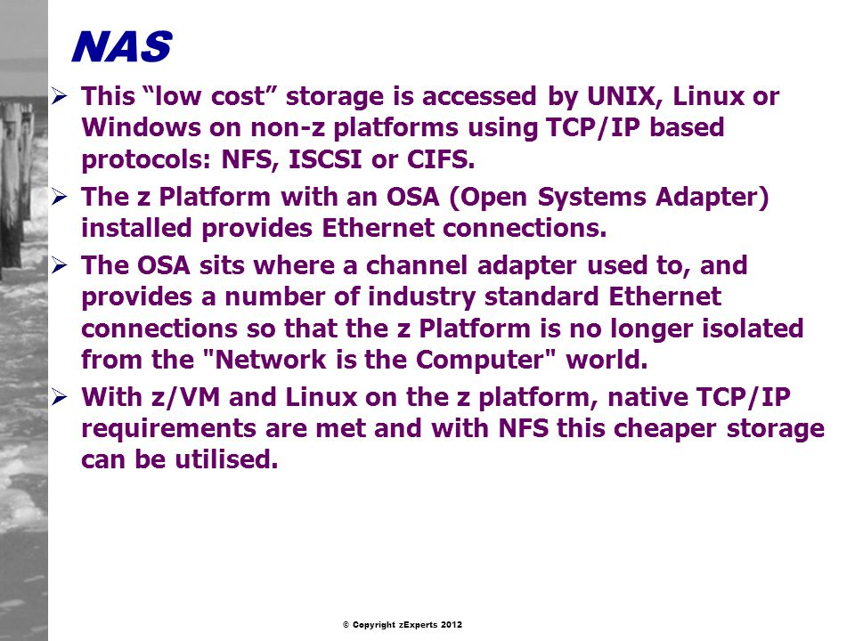 NAS This low cost storage is accessed by UNIX, Linux or Windows on non-z platforms using TCP/IP based protocols: NFS, ISCSI or CIFS.