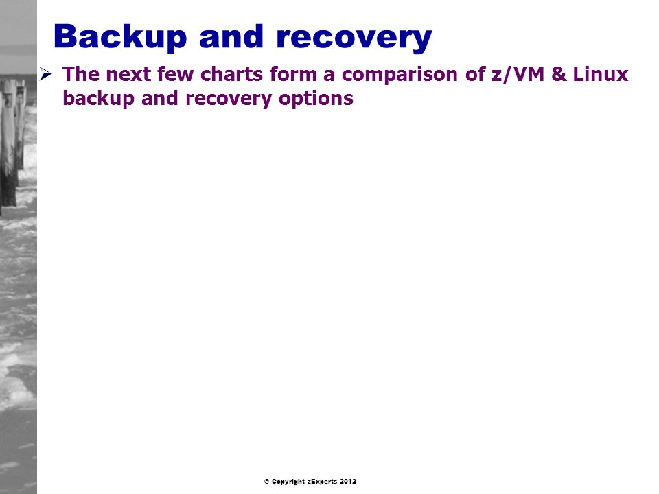 Backup and recovery The next few charts form a comparison of z/VM & Linux backup and recovery options.