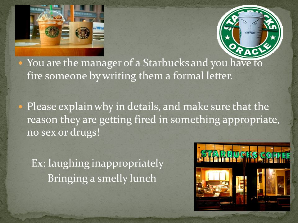 You are the manager of a Starbucks and you have to fire someone by writing them a formal letter.