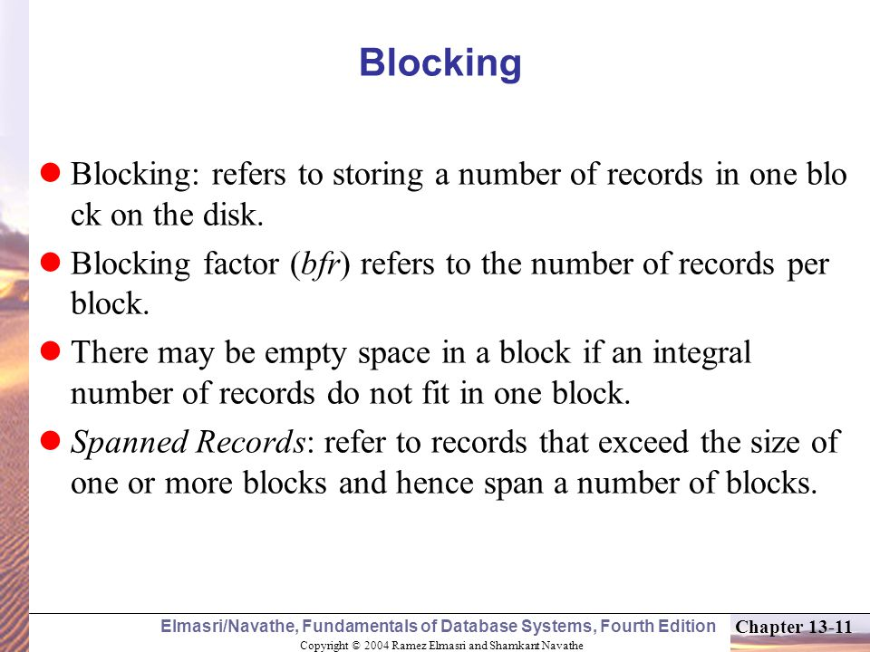 Blocking Blocking: refers to storing a number of records in one blo ck on the disk. Blocking factor (bfr) refers to the number of records per block.
