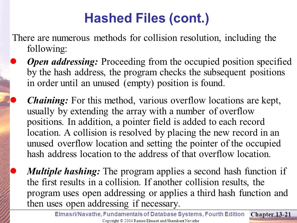 Hashed Files (cont.) There are numerous methods for collision resolution, including the following: