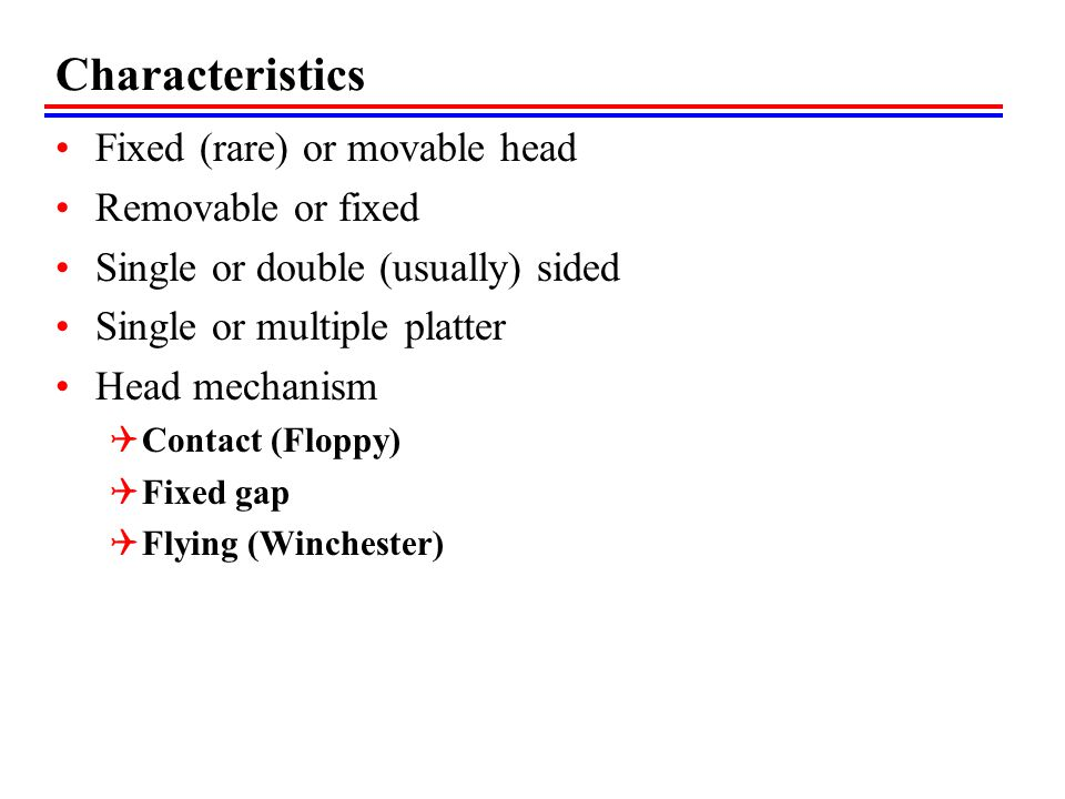 Characteristics Fixed (rare) or movable head Removable or fixed